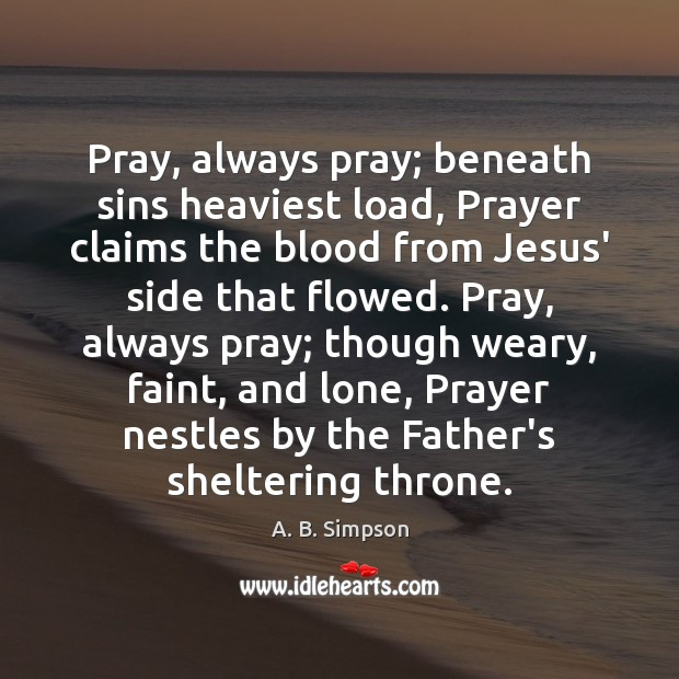 Image, Pray, always pray; beneath sins heaviest load, Prayer claims the blood from