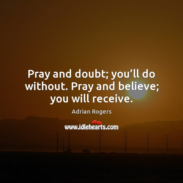 Pray and doubt; you'll do without. Pray and believe; you will receive. Adrian Rogers Picture Quote