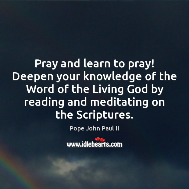 Pray and learn to pray! Deepen your knowledge of the Word of Pope John Paul II Picture Quote