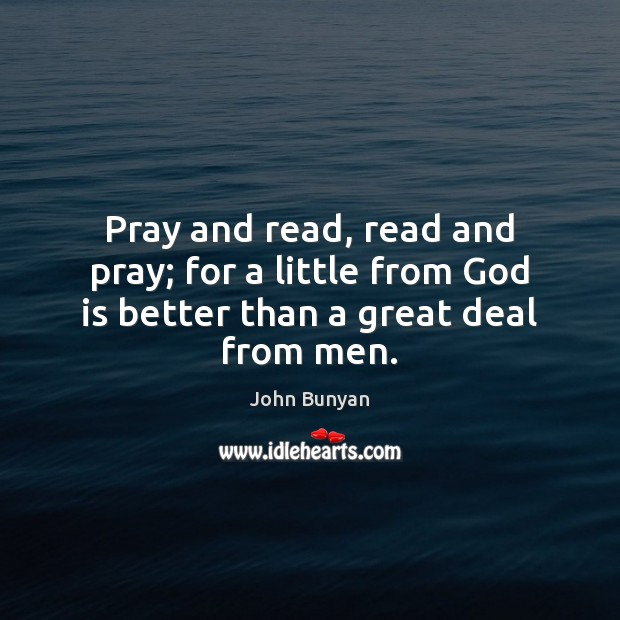 Pray and read, read and pray; for a little from God is better than a great deal from men. Image