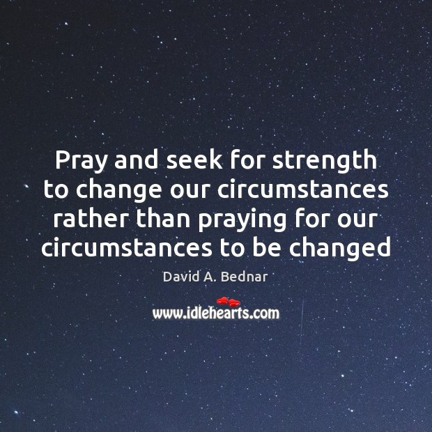 Pray and seek for strength to change our circumstances rather than praying David A. Bednar Picture Quote