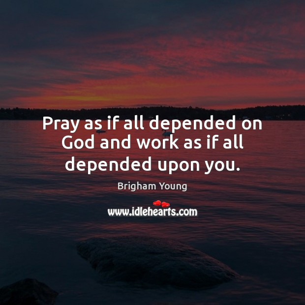 Image, Pray as if all depended on God and work as if all depended upon you.