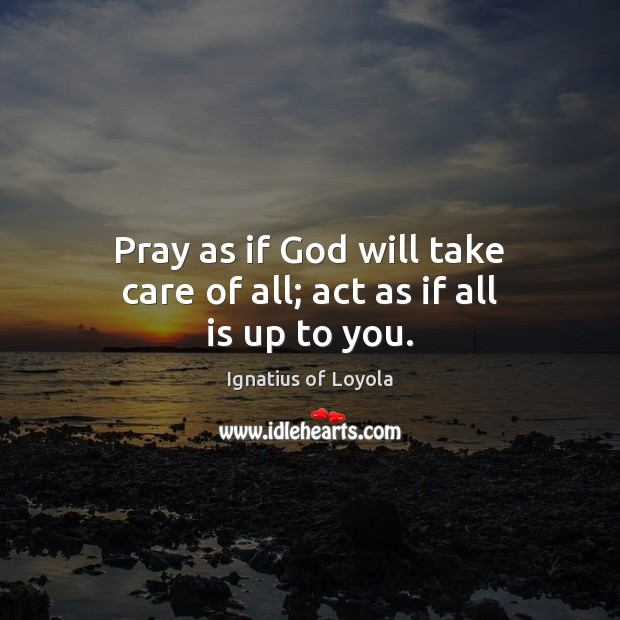 Pray As If God Will Take Care Of All Act As If All Is Up To You