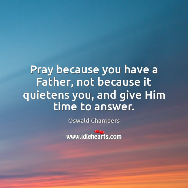 Pray because you have a Father, not because it quietens you, and give Him time to answer. Image