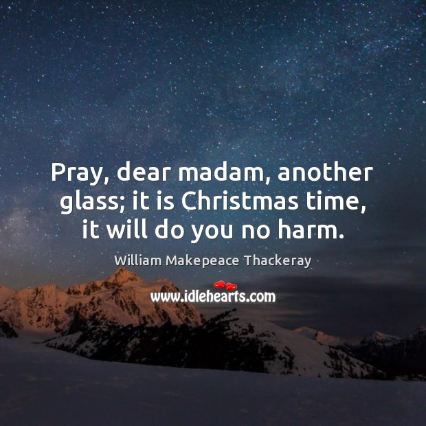 Pray, dear madam, another glass; it is Christmas time, it will do you no harm. William Makepeace Thackeray Picture Quote