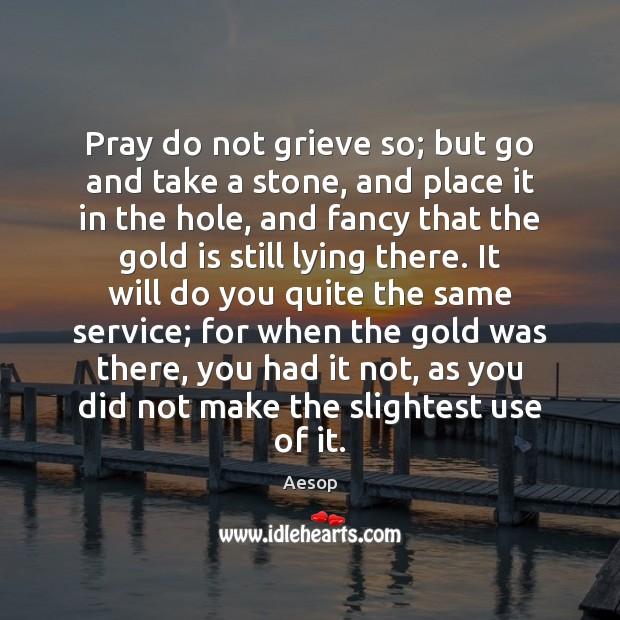 Image, Pray do not grieve so; but go and take a stone, and