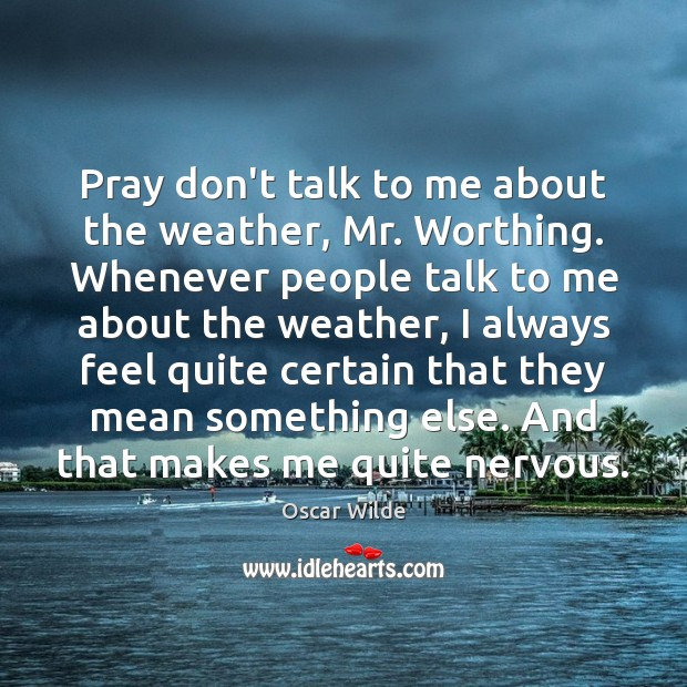 Pray don't talk to me about the weather, Mr. Worthing. Whenever people Image