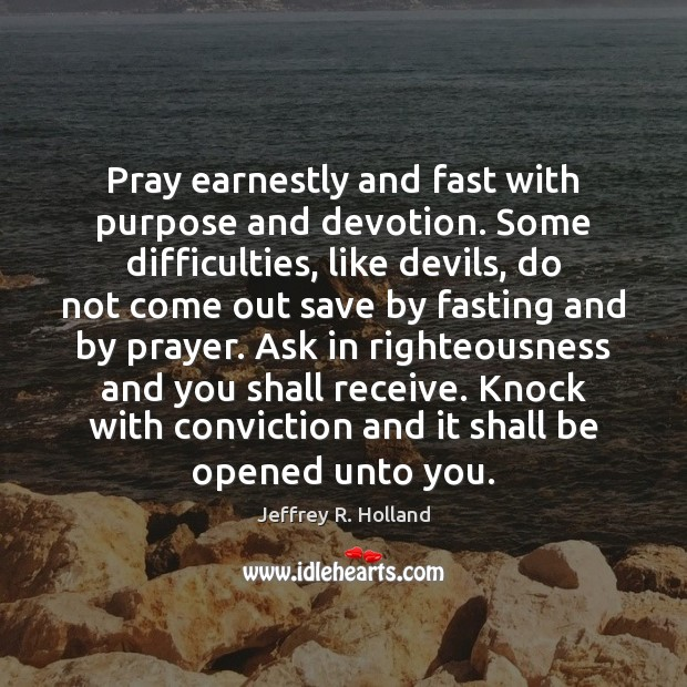 Pray earnestly and fast with purpose and devotion. Some difficulties, like devils, Jeffrey R. Holland Picture Quote