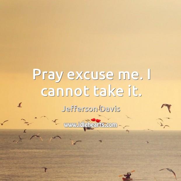 Pray excuse me. I cannot take it. Image