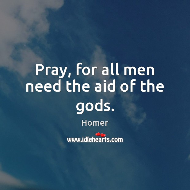 Pray, for all men need the aid of the Gods. Image