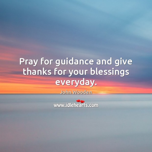 Pray for guidance and give thanks for your blessings everyday. John Wooden Picture Quote