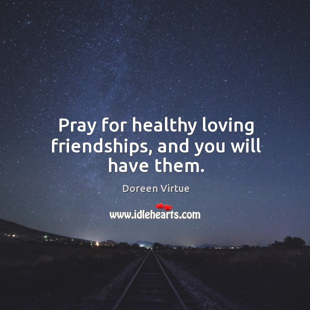 Pray for healthy loving friendships, and you will have them. Image