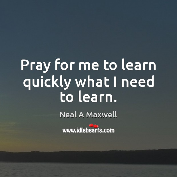 Pray for me to learn quickly what I need to learn. Neal A Maxwell Picture Quote