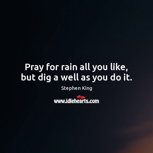 Image, Pray for rain all you like, but dig a well as you do it.