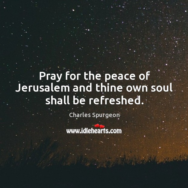 Pray for the peace of Jerusalem and thine own soul shall be refreshed. Image