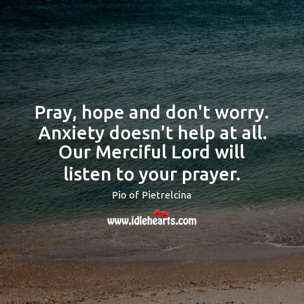 Pray, hope and don't worry. Anxiety doesn't help at all. Our Merciful Pio of Pietrelcina Picture Quote