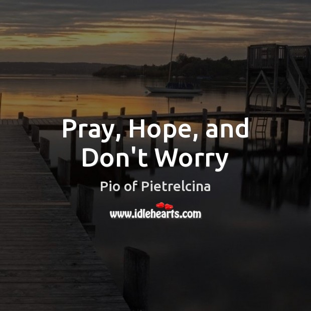 Pray, Hope, and Don't Worry Pio of Pietrelcina Picture Quote