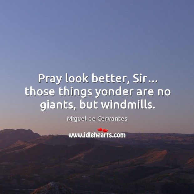 Pray look better, sir… those things yonder are no giants, but windmills. Image