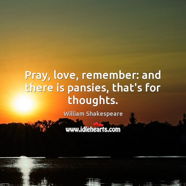 Pray, love, remember: and there is pansies, that's for thoughts. Image