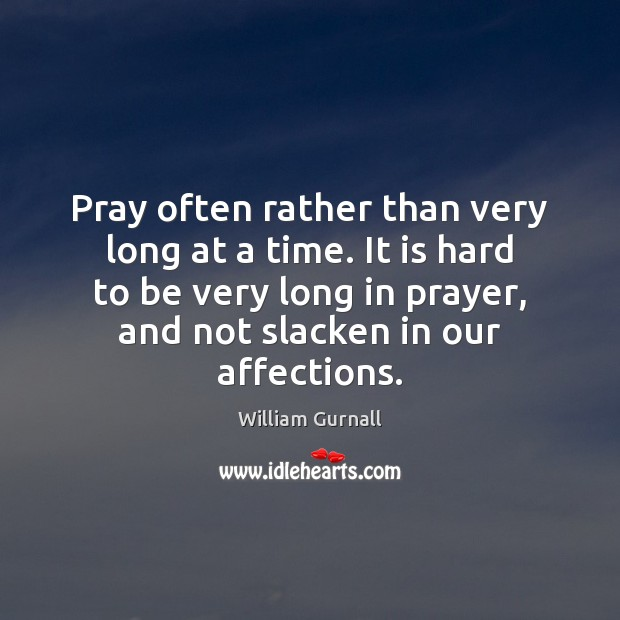 Pray often rather than very long at a time. It is hard William Gurnall Picture Quote