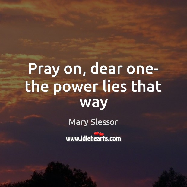 Pray on, dear one- the power lies that way Image