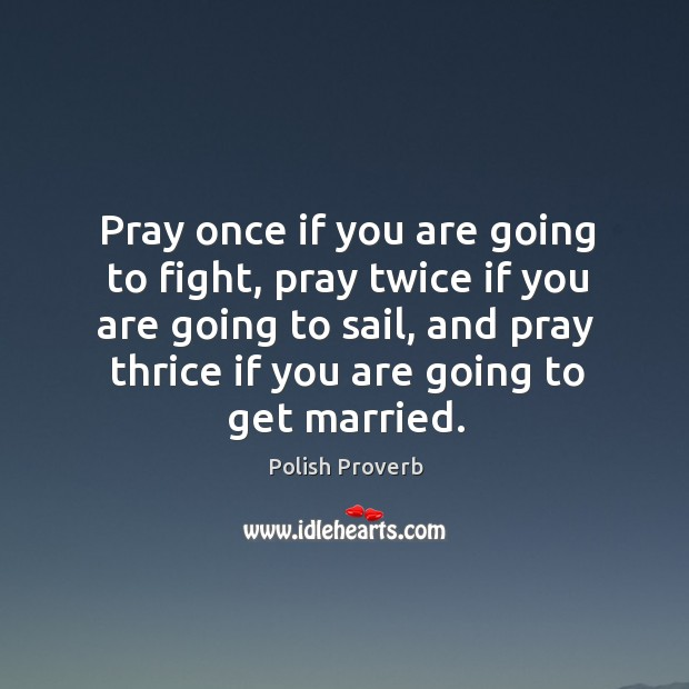 Pray once if you are going to fight, twice if you are going to sail, and thrice if you are going to get married. Polish Proverbs Image