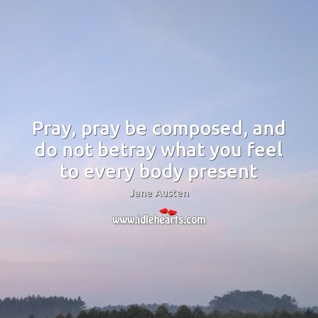 Image, Pray, pray be composed, and do not betray what you feel to every body present