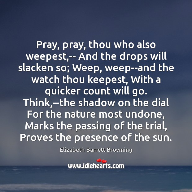 Pray, pray, thou who also weepest,– And the drops will slacken Image