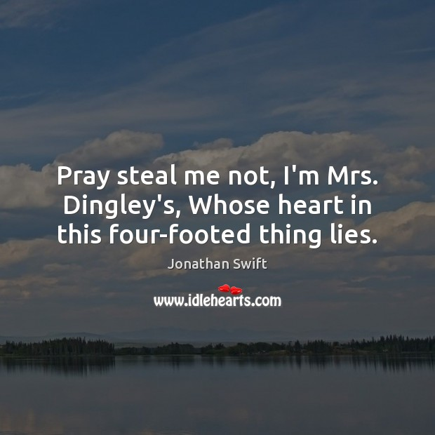 Pray steal me not, I'm Mrs. Dingley's, Whose heart in this four-footed thing lies. Jonathan Swift Picture Quote