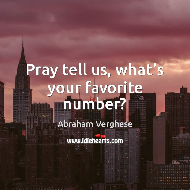 Pray tell us, what's your favorite number? Abraham Verghese Picture Quote