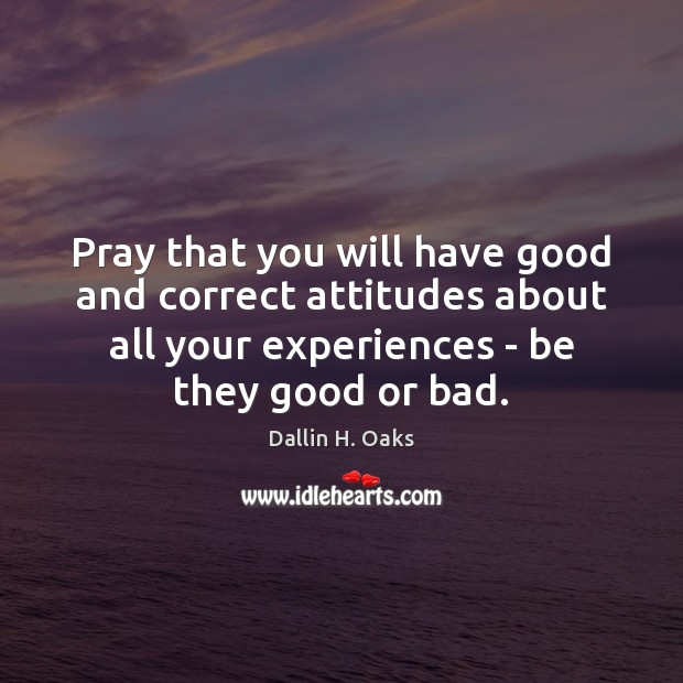 Pray that you will have good and correct attitudes about all your Dallin H. Oaks Picture Quote