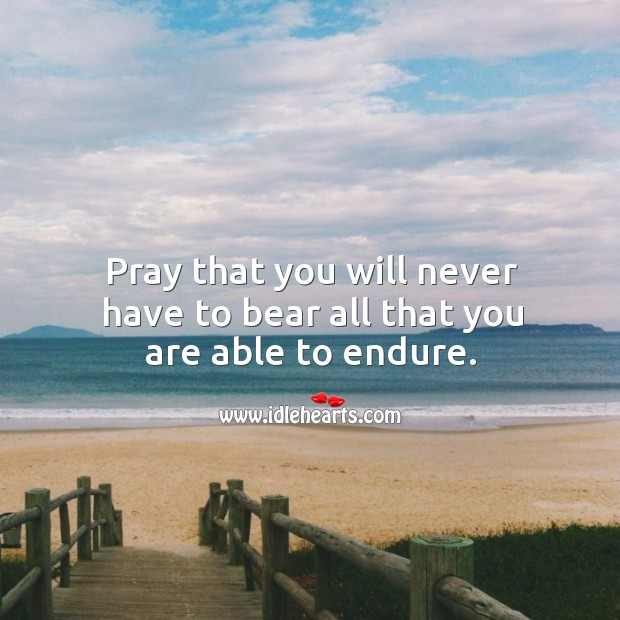 Pray that you will never have to bear all that you are able to endure. Image