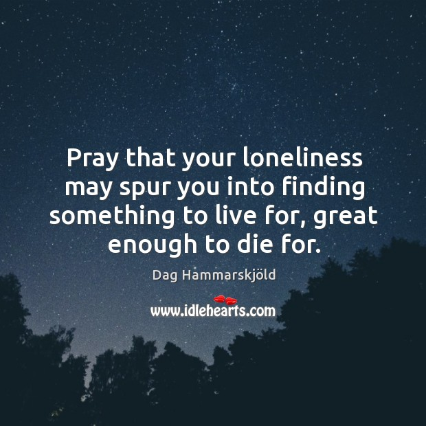 Image, Pray that your loneliness may spur you into finding something to live for, great enough to die for.