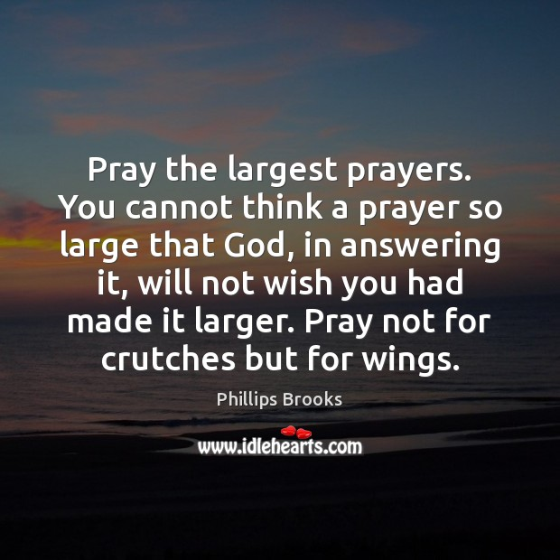 Pray the largest prayers. You cannot think a prayer so large that Phillips Brooks Picture Quote