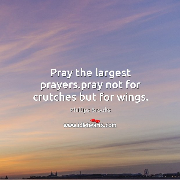Pray the largest prayers.pray not for crutches but for wings. Image