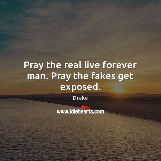 Pray the real live forever man. Pray the fakes get exposed. Image
