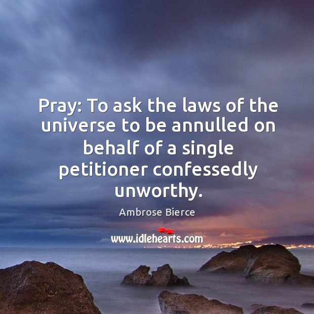 Image, Pray: to ask the laws of the universe to be annulled on behalf of a single petitioner confessedly unworthy.