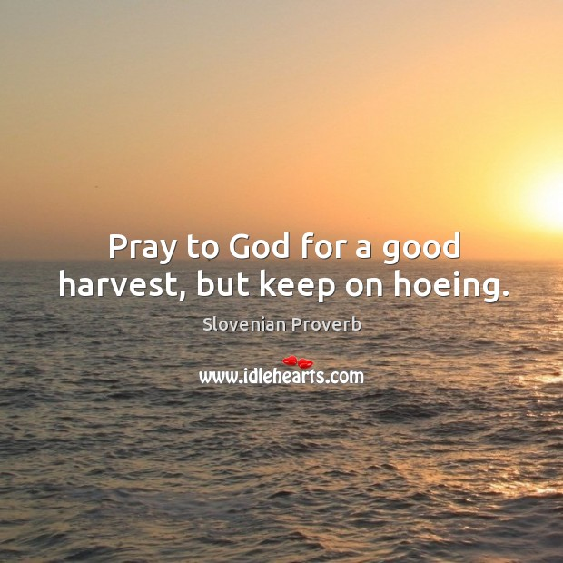 Image, Pray to God for a good harvest, but keep on hoeing.