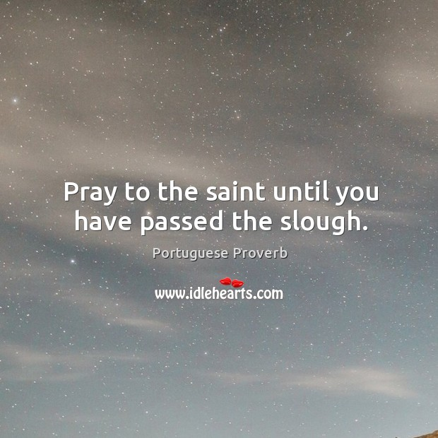 Pray to the saint until you have passed the slough. Image