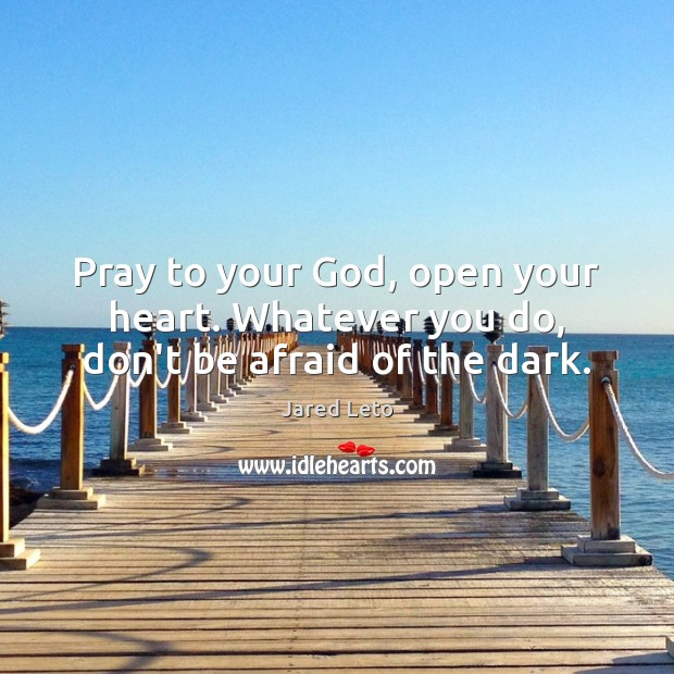 Image, Pray to your God, open your heart. Whatever you do, don't be afraid of the dark.