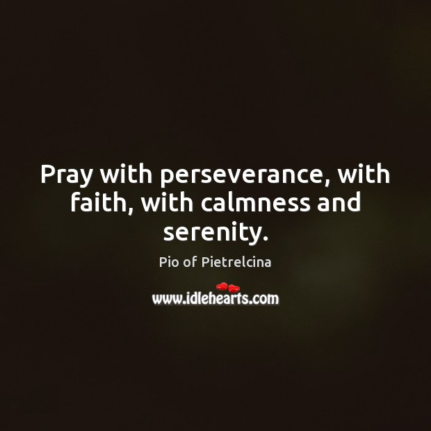Pray with perseverance, with faith, with calmness and serenity. Pio of Pietrelcina Picture Quote
