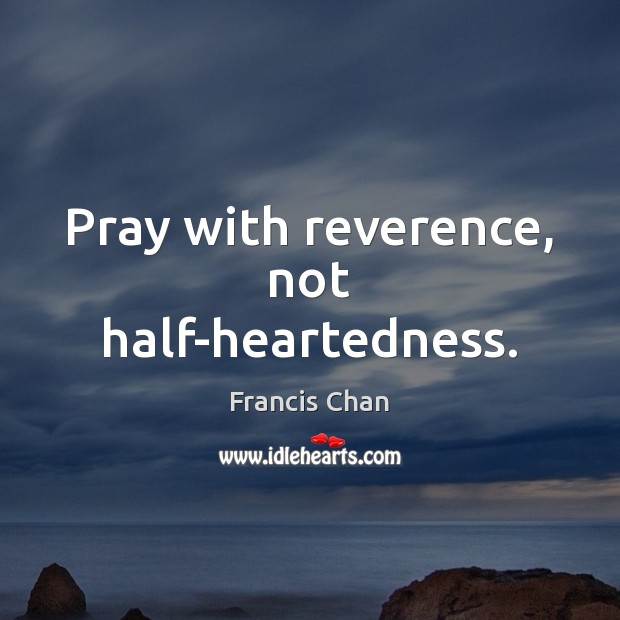 Pray with reverence, not half-heartedness. Image