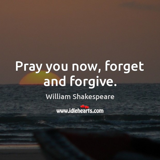 Pray you now, forget and forgive. William Shakespeare Picture Quote