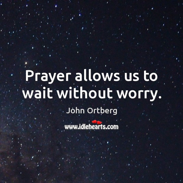Prayer allows us to wait without worry. John Ortberg Picture Quote