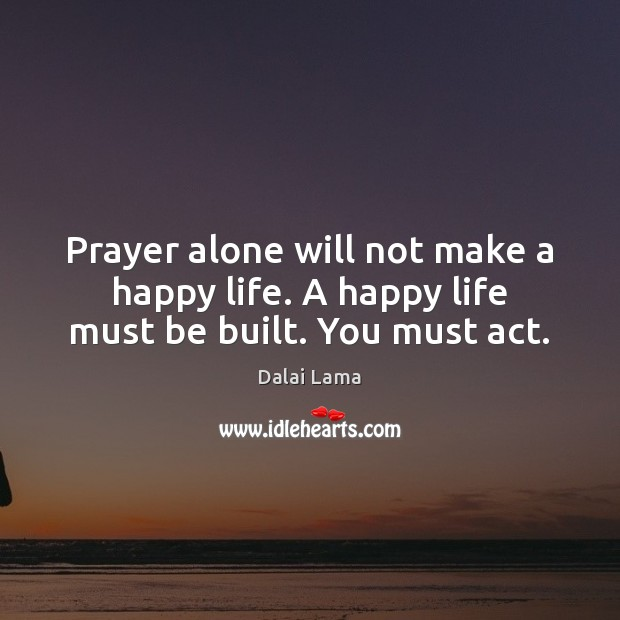 Image, Prayer alone will not make a happy life. A happy life must be built. You must act.