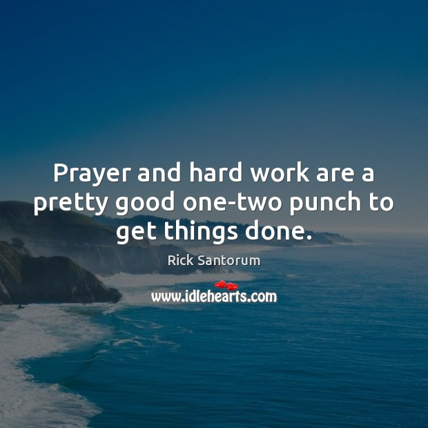 Prayer and hard work are a pretty good one-two punch to get things done. Rick Santorum Picture Quote