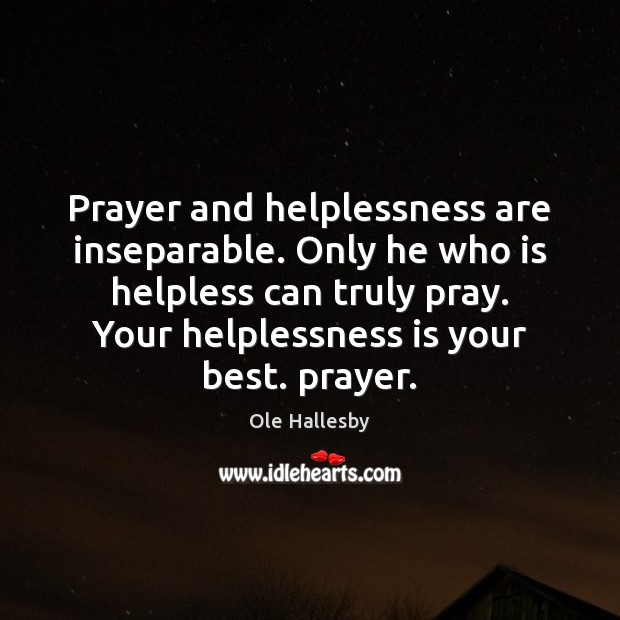 Prayer and helplessness are inseparable. Only he who is helpless can truly Image