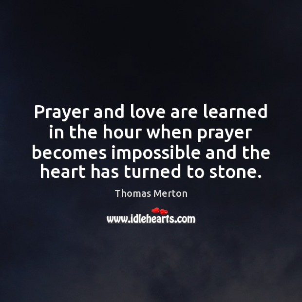 Prayer and love are learned in the hour when prayer becomes impossible Thomas Merton Picture Quote