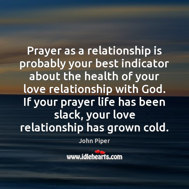 Prayer as a relationship is probably your best indicator about the health John Piper Picture Quote