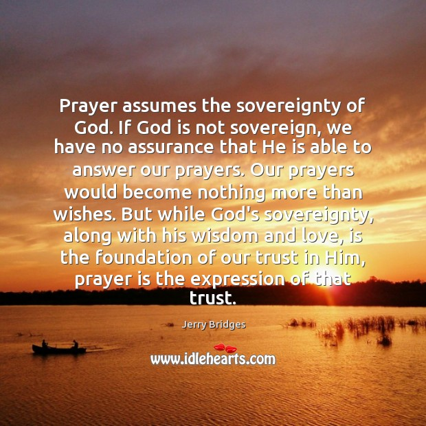 Prayer assumes the sovereignty of God. If God is not sovereign, we Jerry Bridges Picture Quote